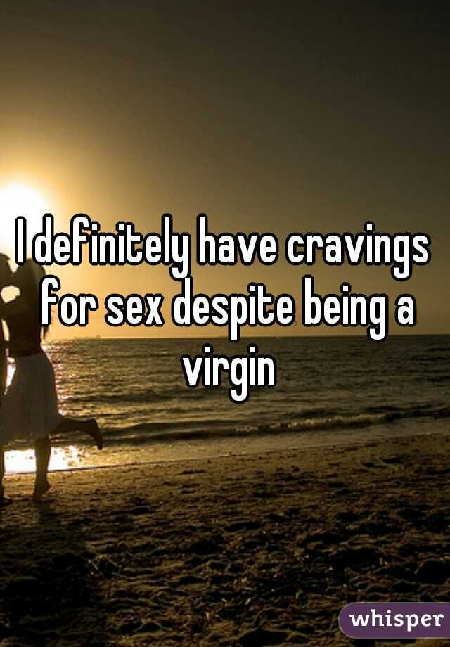 I definitely have cravings for sex despite being a virgin