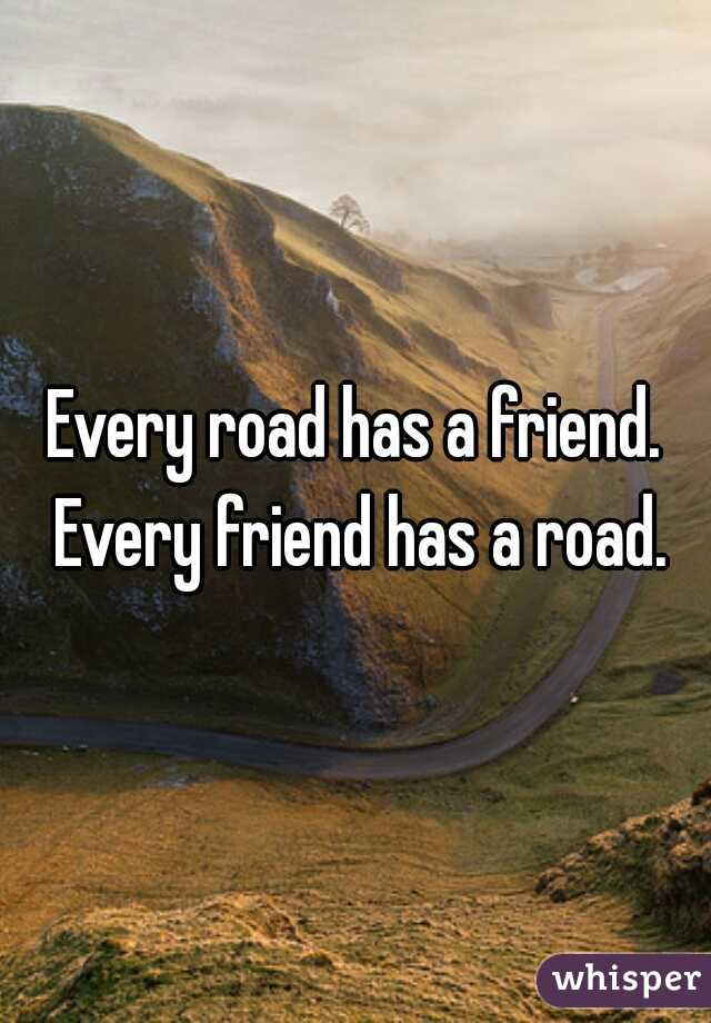 Every road has a friend. Every friend has a road.