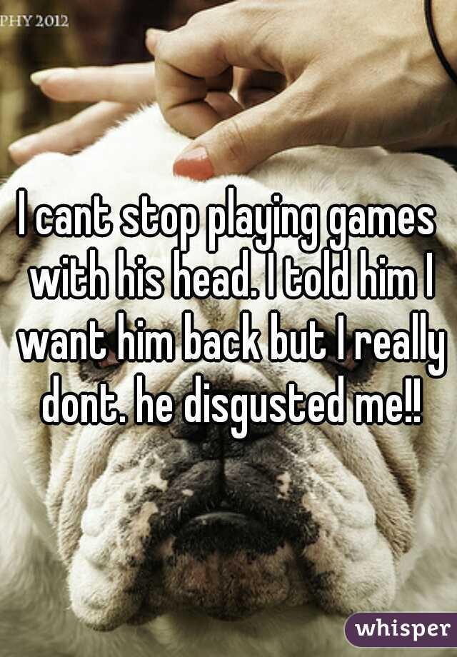 I cant stop playing games with his head. I told him I want him back but I really dont. he disgusted me!!