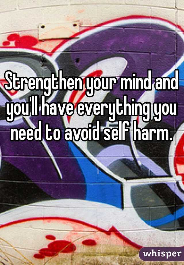Strengthen your mind and you'll have everything you need to avoid self harm.