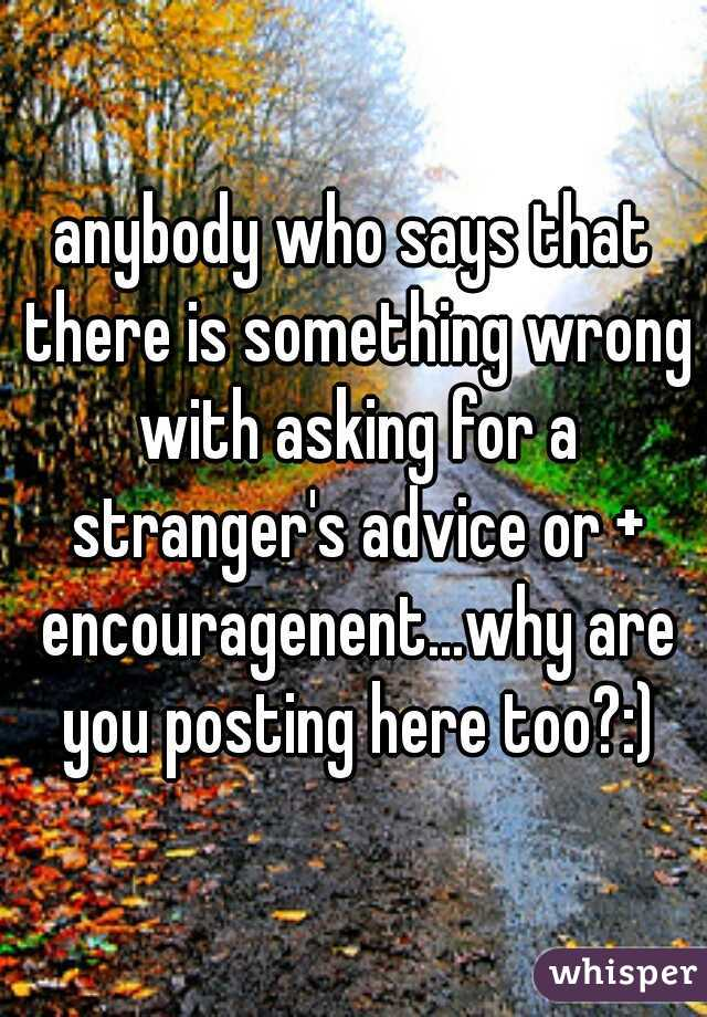 anybody who says that there is something wrong with asking for a stranger's advice or + encouragenent...why are you posting here too?:)