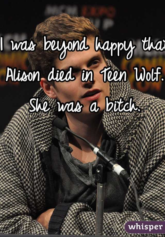 I was beyond happy that Alison died in Teen Wolf. She was a bitch.