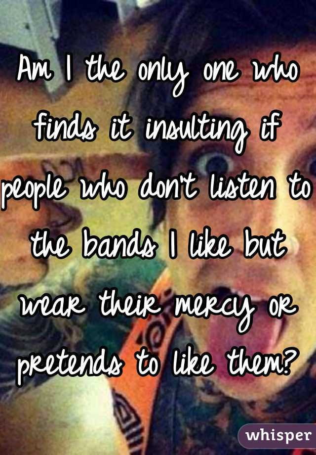 Am I the only one who finds it insulting if people who don't listen to the bands I like but wear their mercy or pretends to like them?