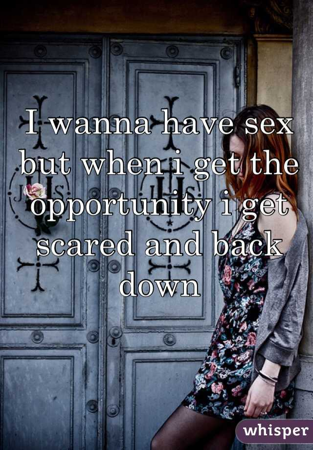 I wanna have sex but when i get the opportunity i get scared and back down