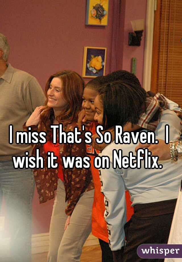 I miss That's So Raven.  I wish it was on Netflix.