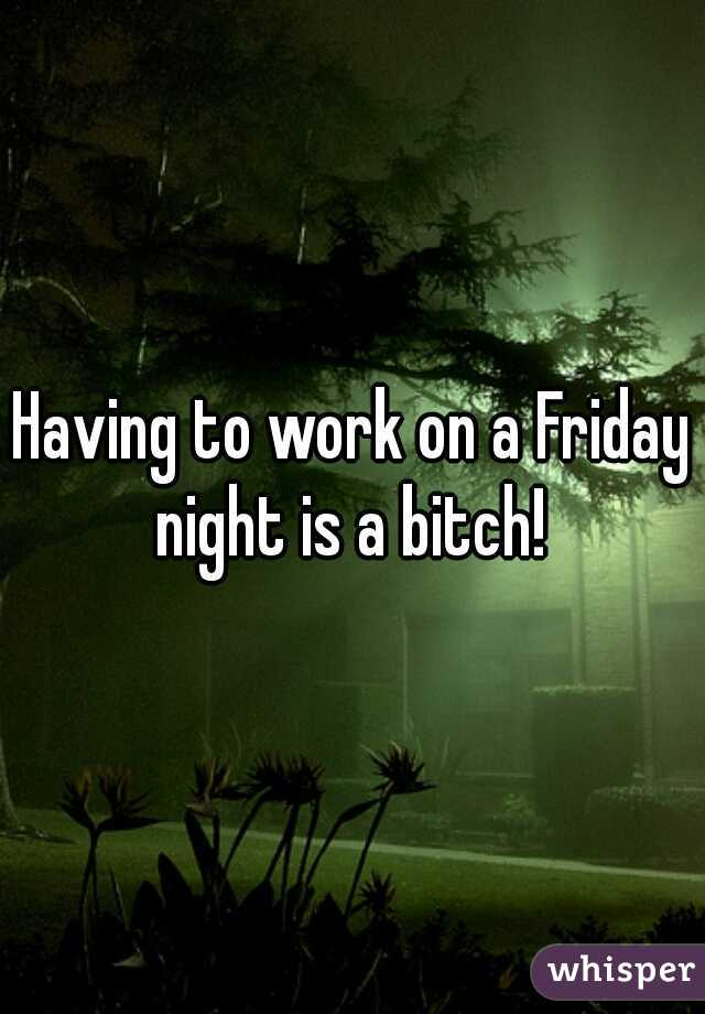 Having to work on a Friday night is a bitch!