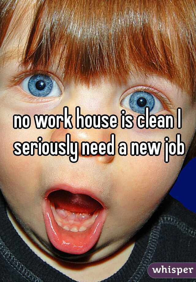 no work house is clean I seriously need a new job