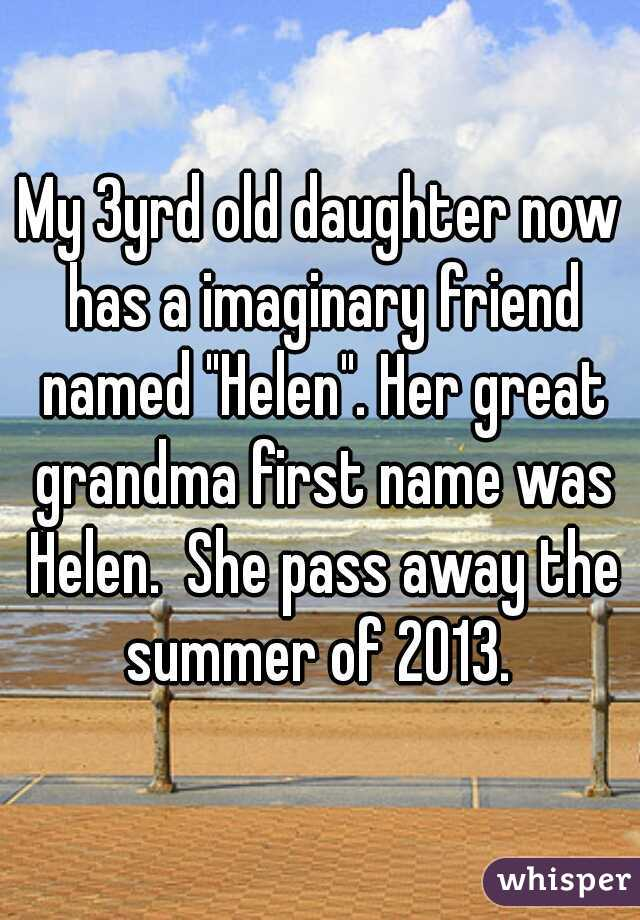 "My 3yrd old daughter now has a imaginary friend named ""Helen"". Her great grandma first name was Helen.  She pass away the summer of 2013."