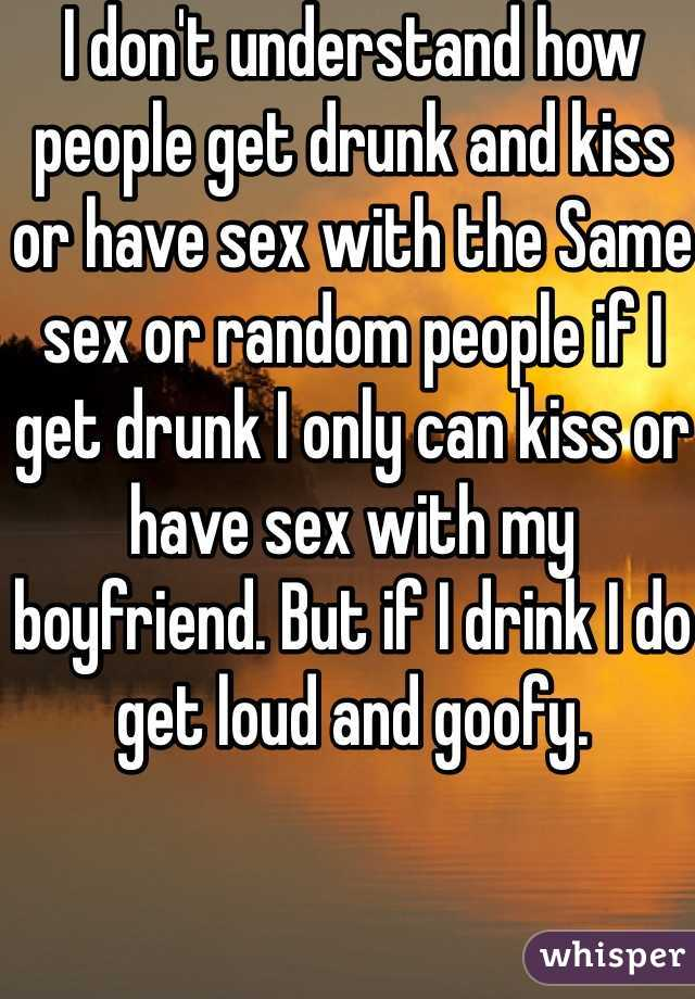 I don't understand how people get drunk and kiss or have sex with the Same sex or random people if I get drunk I only can kiss or have sex with my boyfriend. But if I drink I do get loud and goofy.