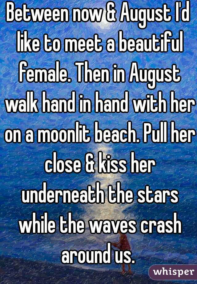 Between now & August I'd like to meet a beautiful female. Then in August walk hand in hand with her on a moonlit beach. Pull her close & kiss her underneath the stars while the waves crash around us.
