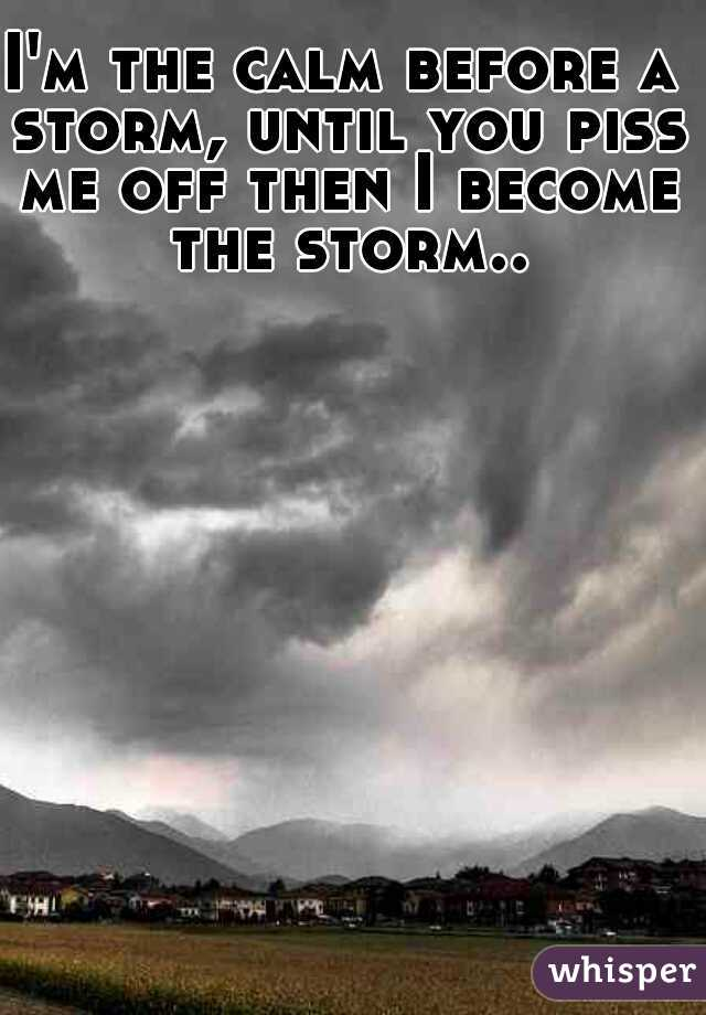 I'm the calm before a storm, until you piss me off then I become the storm..