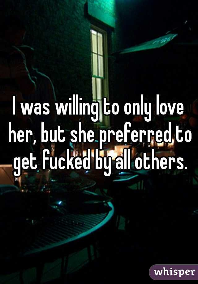 I was willing to only love her, but she preferred to get fucked by all others.