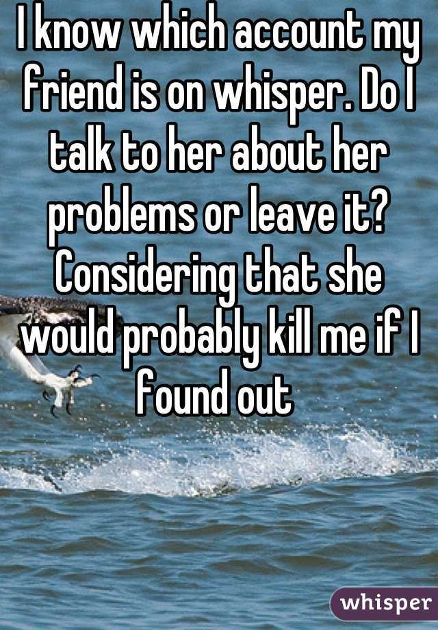 I know which account my friend is on whisper. Do I talk to her about her problems or leave it? Considering that she would probably kill me if I found out