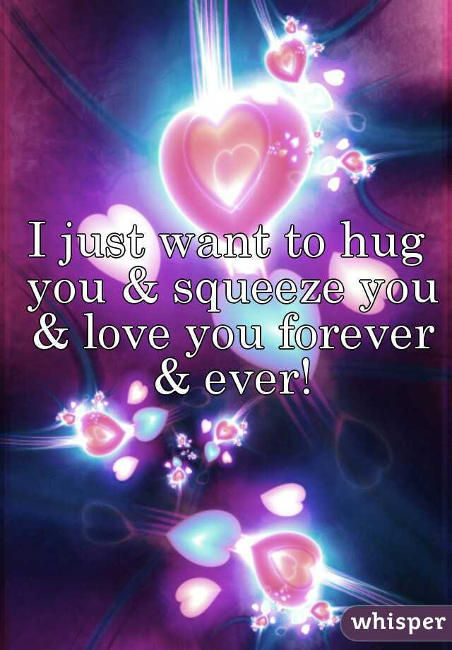I just want to hug you & squeeze you & love you forever & ever!