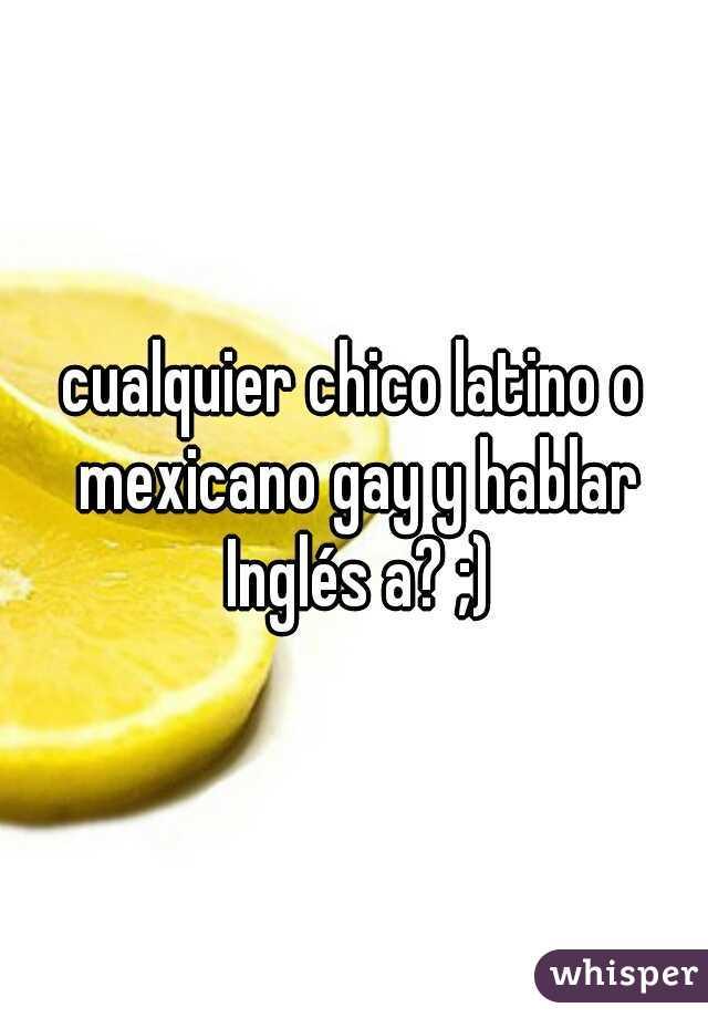 cualquier chico latino o mexicano gay y hablar Inglés a? ;)