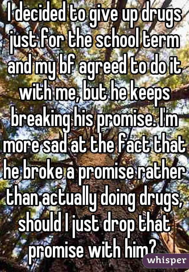 I decided to give up drugs just for the school term and my bf agreed to do it with me, but he keeps breaking his promise. I'm more sad at the fact that he broke a promise rather than actually doing drugs, should I just drop that promise with him?