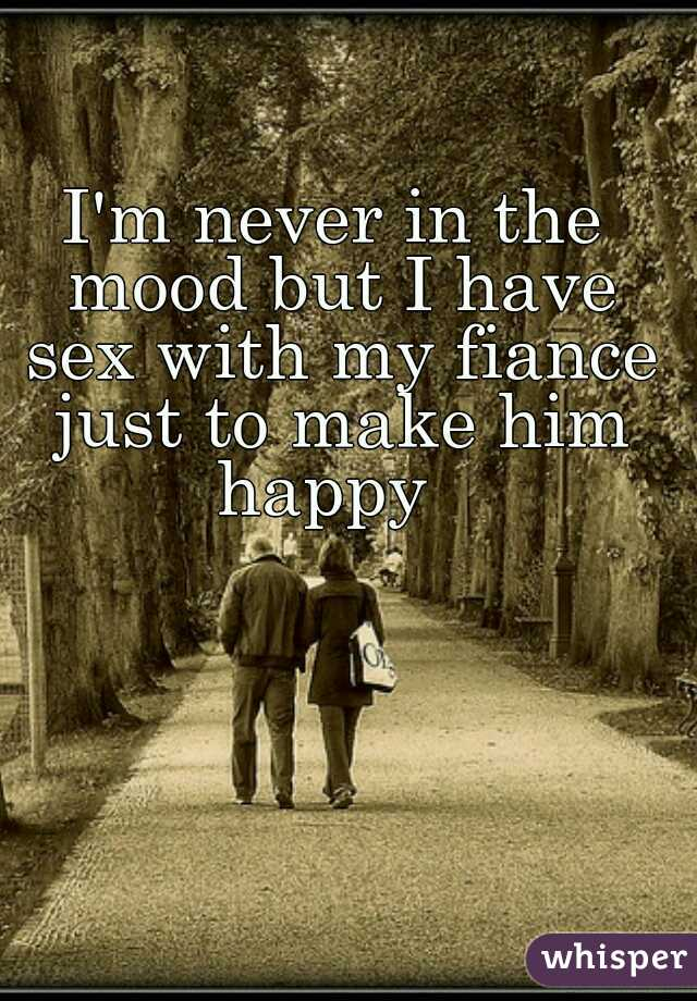 I'm never in the mood but I have sex with my fiance just to make him happy