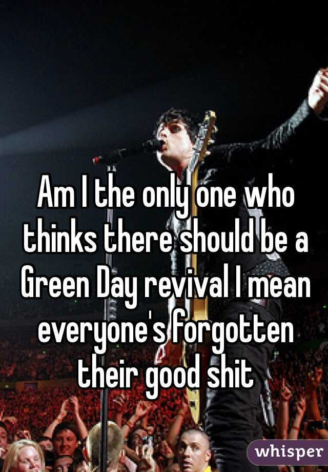 Am I the only one who thinks there should be a Green Day revival I mean everyone's forgotten their good shit