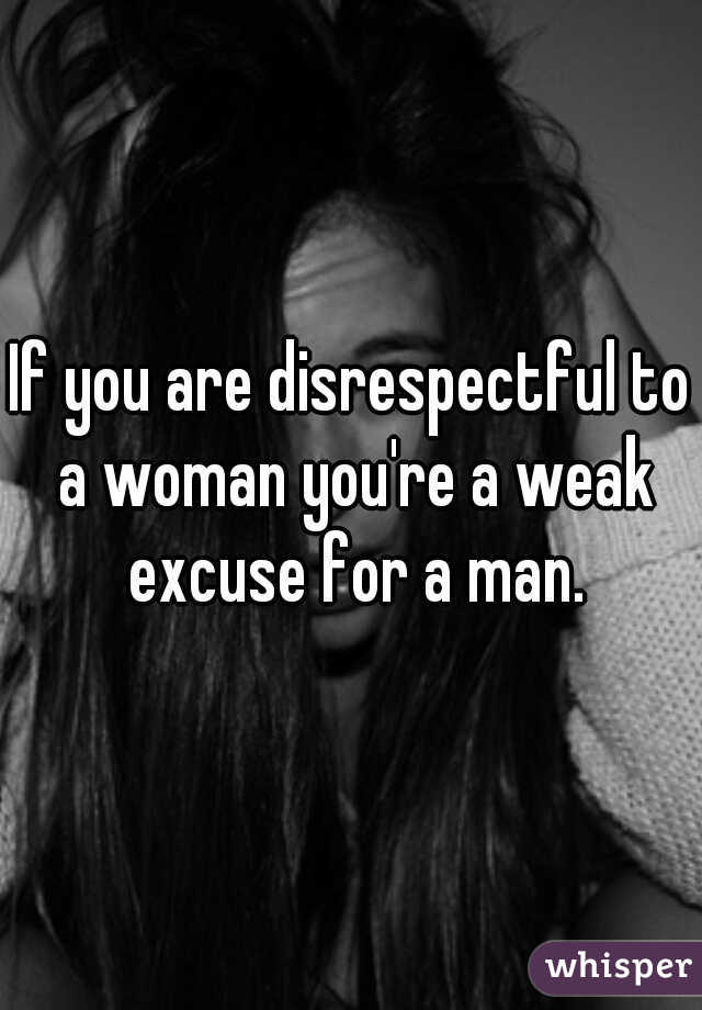 If you are disrespectful to a woman you're a weak excuse for a man.