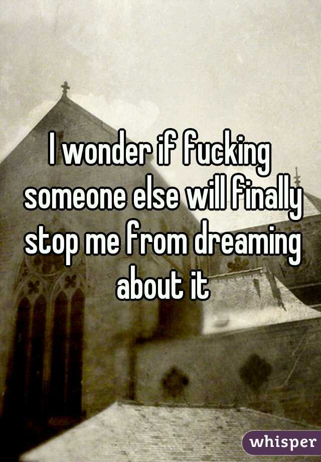 I wonder if fucking someone else will finally stop me from dreaming about it