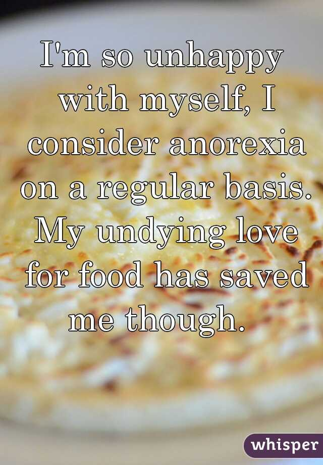 I'm so unhappy with myself, I consider anorexia on a regular basis. My undying love for food has saved me though.