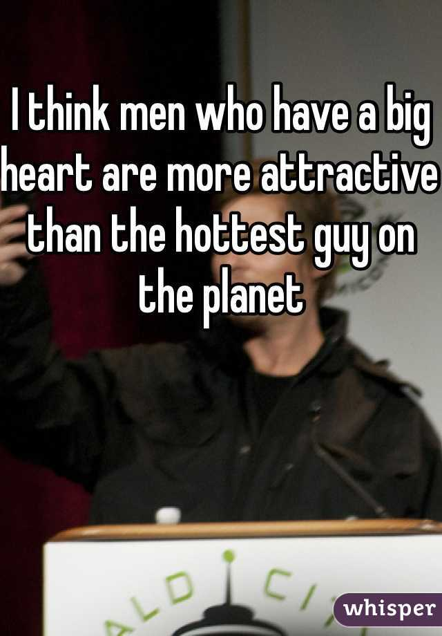 I think men who have a big heart are more attractive than the hottest guy on the planet