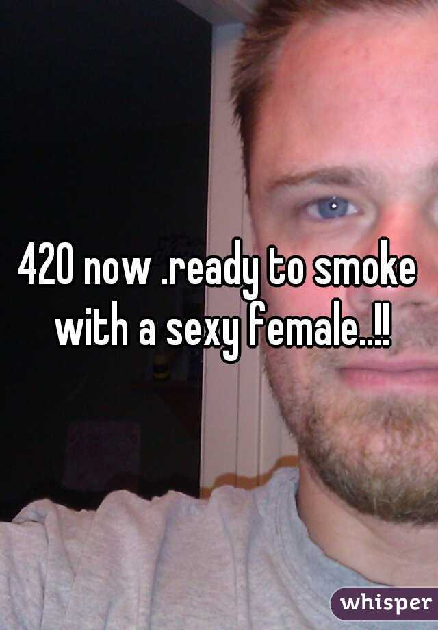 420 now .ready to smoke with a sexy female..!!