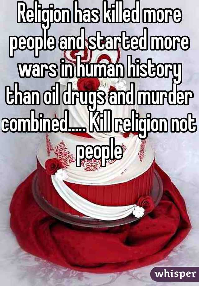 Religion has killed more people and started more wars in human history than oil drugs and murder combined..... Kill religion not people