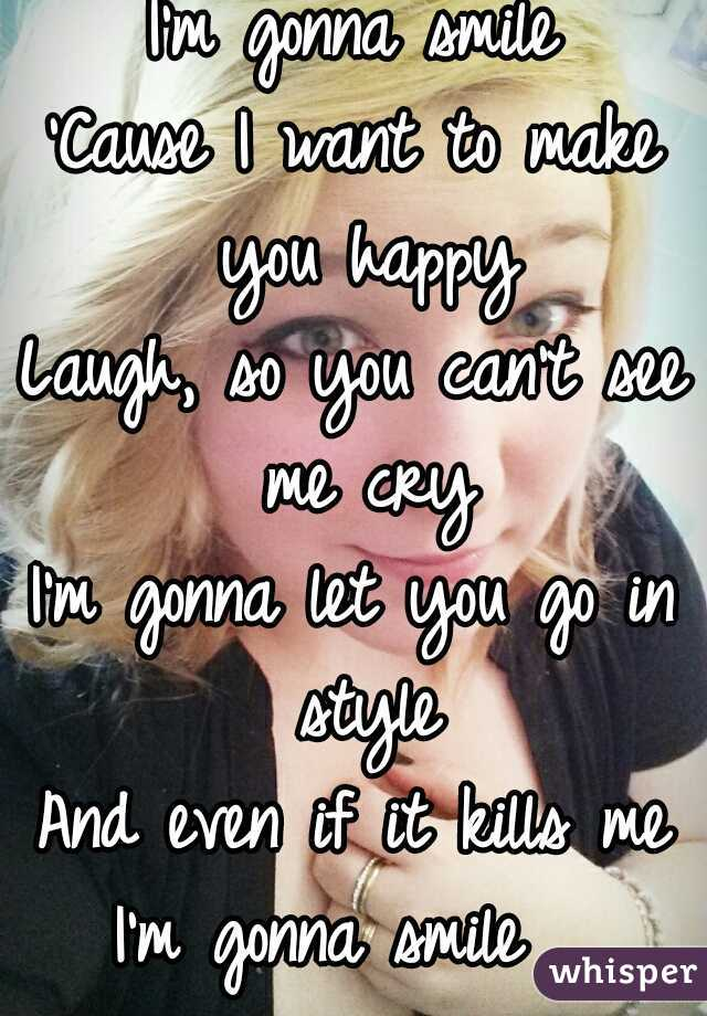 I'm gonna smile 'Cause I want to make you happy Laugh, so you can't see me cry I'm gonna let you go in style And even if it kills me I'm gonna smile