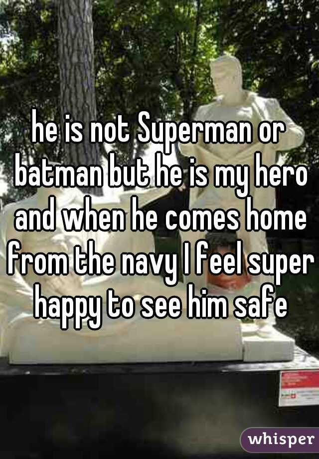 he is not Superman or batman but he is my hero and when he comes home from the navy I feel super happy to see him safe