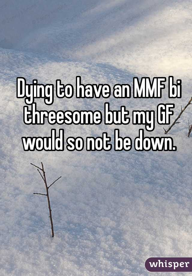 Dying to have an MMF bi threesome but my GF would so not be down.
