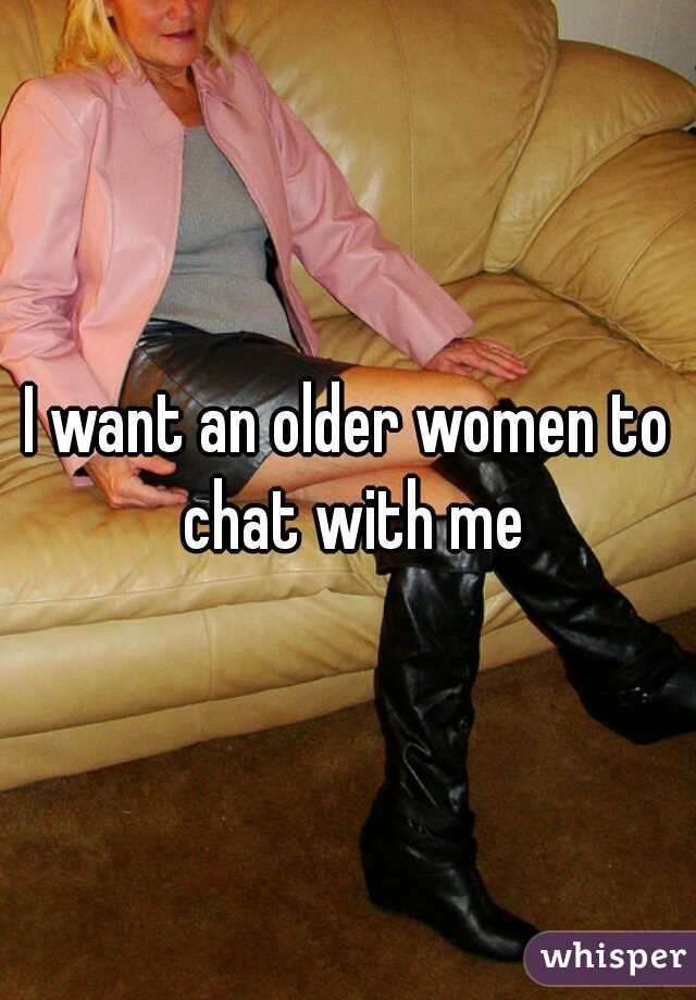 I want an older women to chat with me