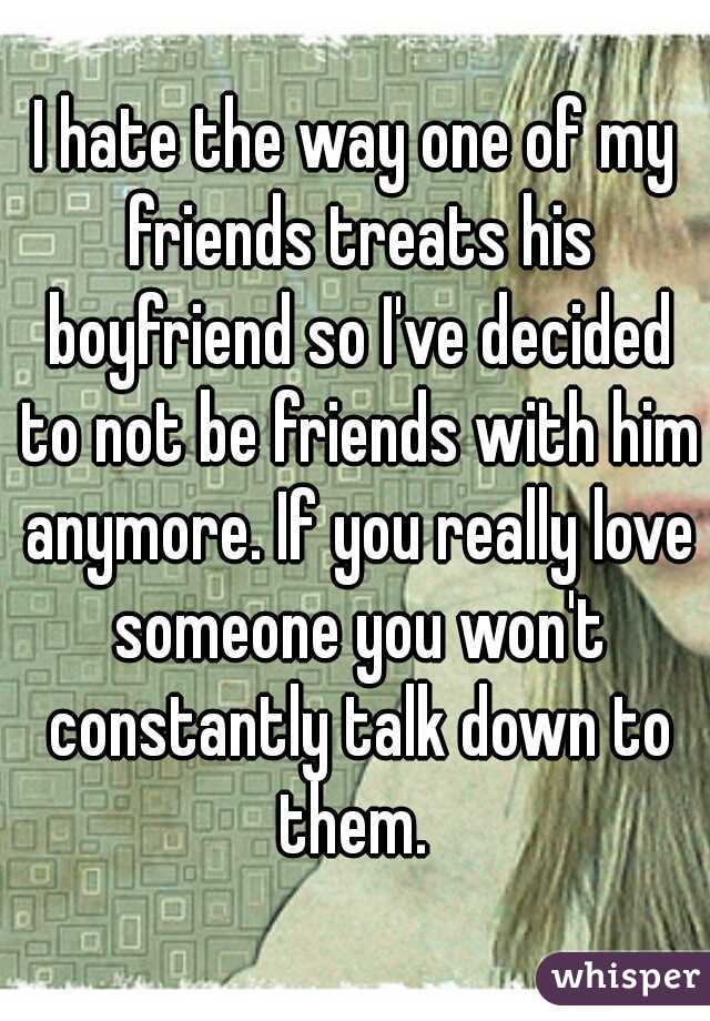 I hate the way one of my friends treats his boyfriend so I've decided to not be friends with him anymore. If you really love someone you won't constantly talk down to them.