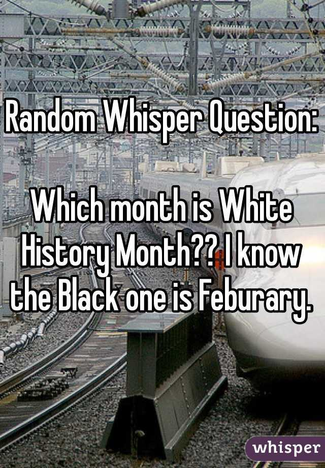 Random Whisper Question:  Which month is White History Month?? I know the Black one is Feburary.