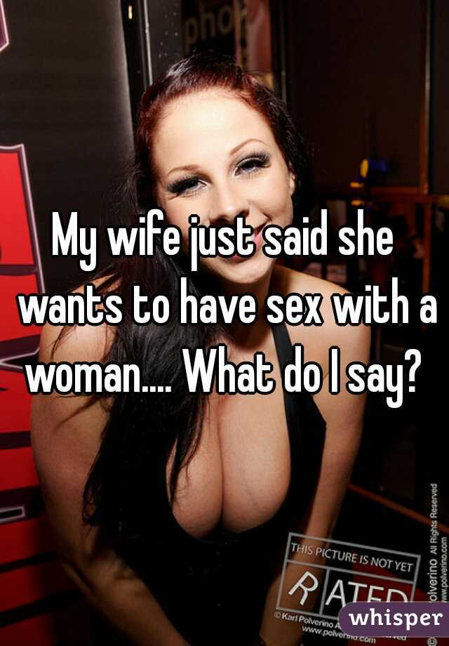 My wife just said she wants to have sex with a woman.... What do I say?