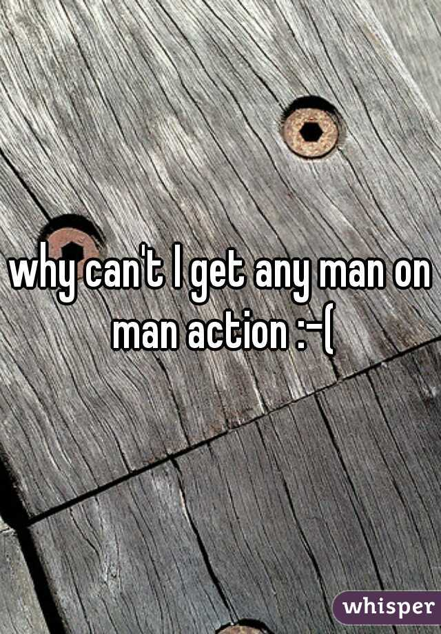 why can't I get any man on man action :-(