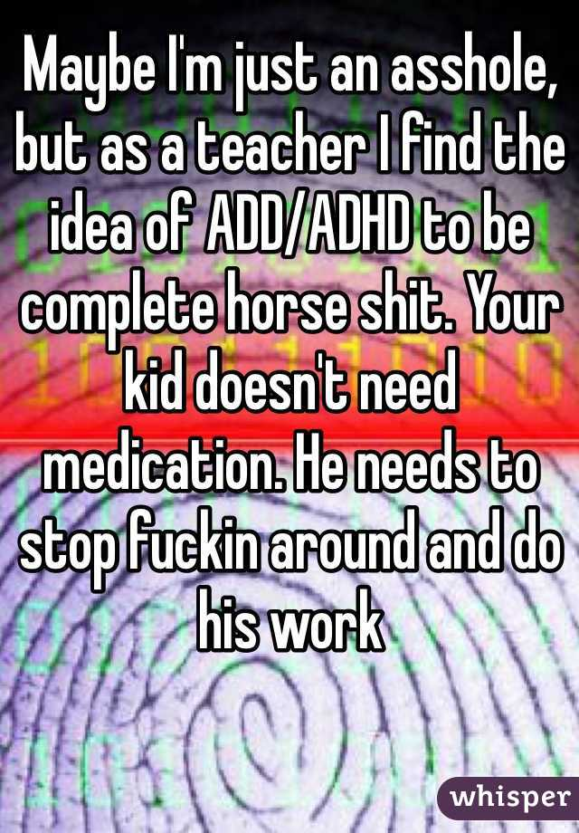 Maybe I'm just an asshole, but as a teacher I find the idea of ADD/ADHD to be complete horse shit. Your kid doesn't need medication. He needs to stop fuckin around and do his work