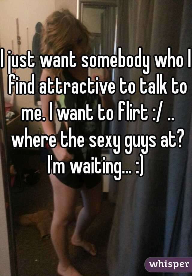 I just want somebody who I find attractive to talk to me. I want to flirt :/ .. where the sexy guys at? I'm waiting... :)