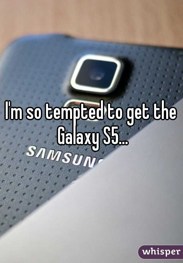I'm so tempted to get the Galaxy S5...