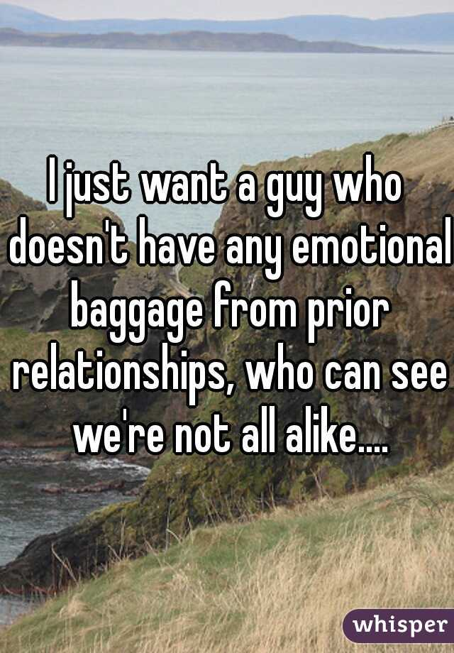I just want a guy who doesn't have any emotional baggage from prior relationships, who can see we're not all alike....