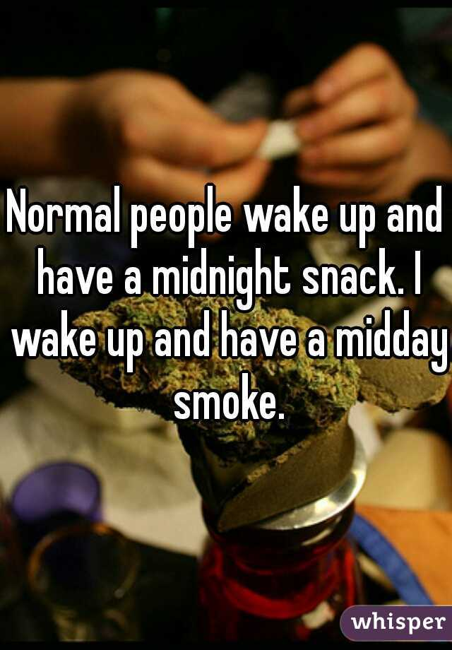 Normal people wake up and have a midnight snack. I wake up and have a midday smoke.
