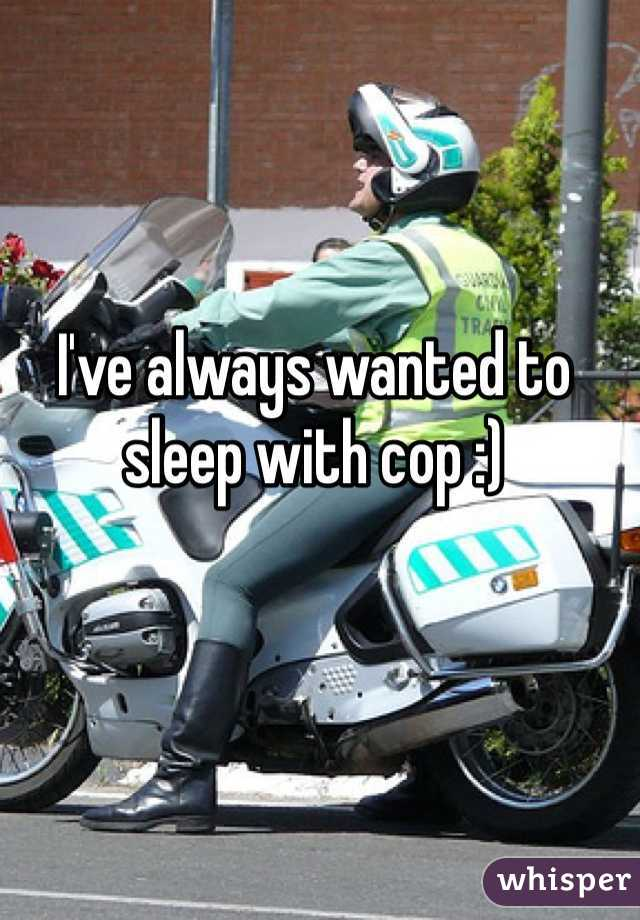 I've always wanted to sleep with cop :)