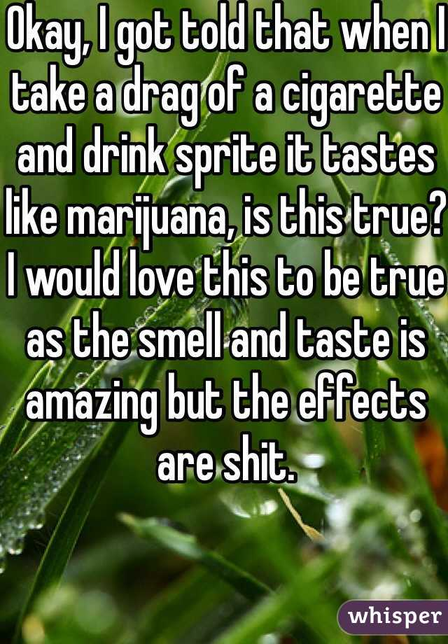 Okay, I got told that when I take a drag of a cigarette and drink sprite it tastes like marijuana, is this true? I would love this to be true as the smell and taste is amazing but the effects are shit.
