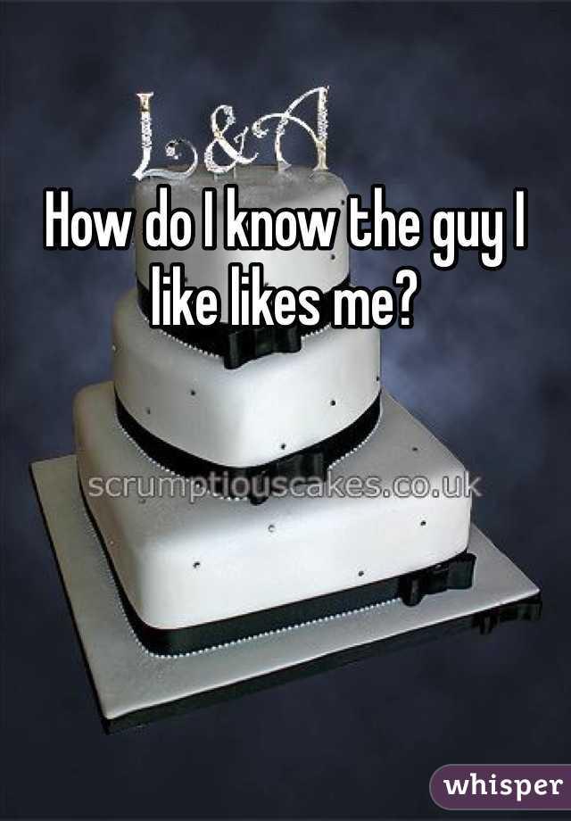How do I know the guy I like likes me?