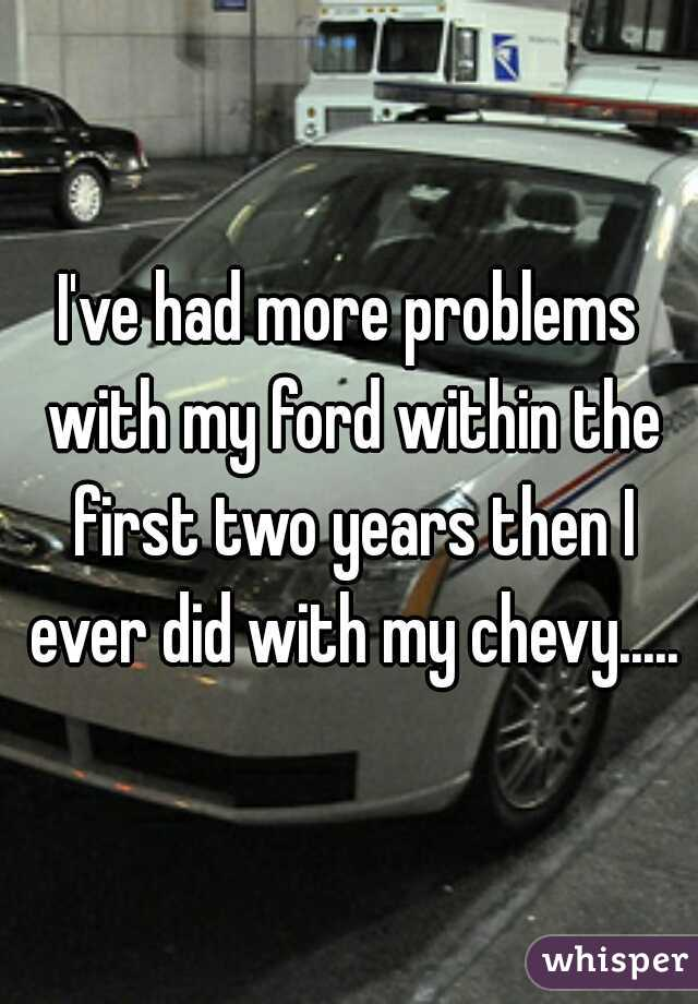 I've had more problems with my ford within the first two years then I ever did with my chevy.....