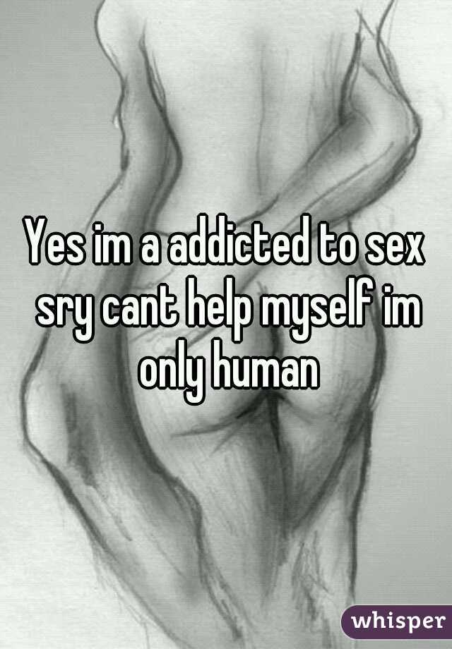 Yes im a addicted to sex sry cant help myself im only human