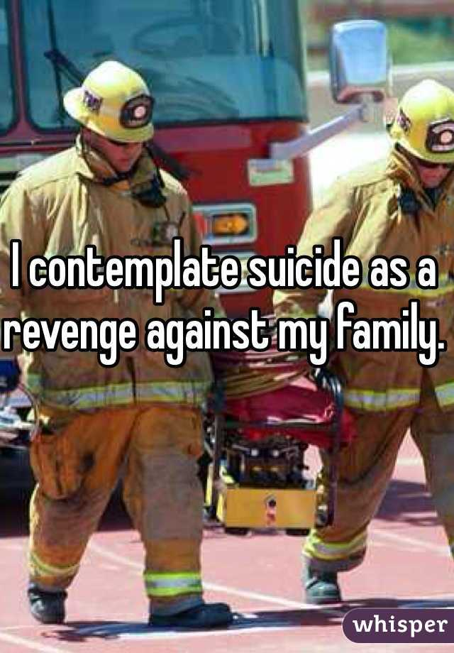 I contemplate suicide as a revenge against my family.
