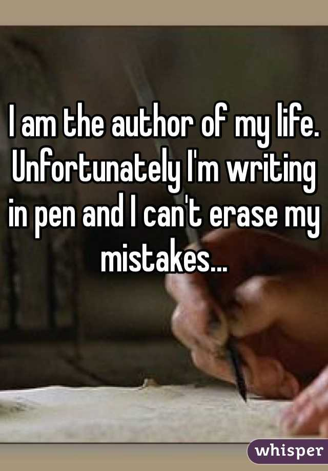 I am the author of my life. Unfortunately I'm writing in pen and I can't erase my mistakes...
