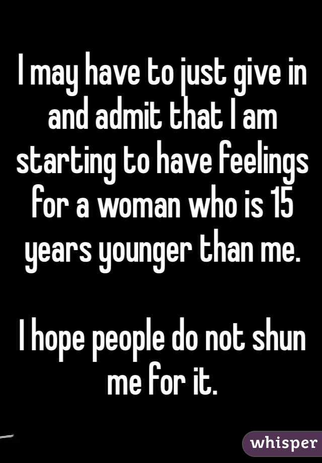 I may have to just give in and admit that I am starting to have feelings for a woman who is 15 years younger than me.  I hope people do not shun me for it.