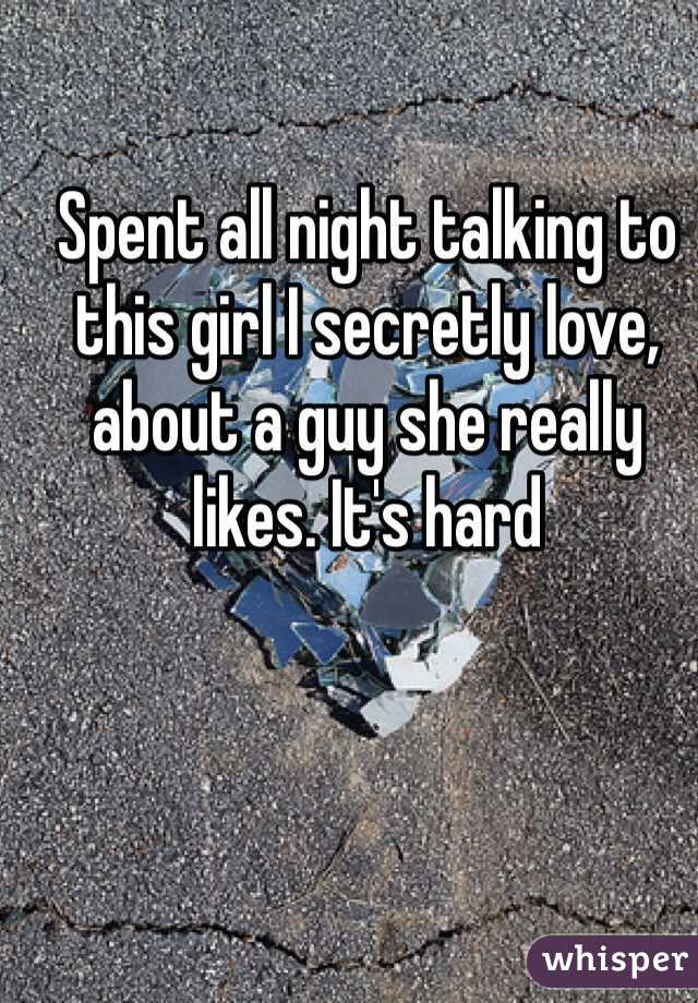 Spent all night talking to this girl I secretly love, about a guy she really likes. It's hard